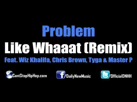 Problem - Like Whaaat (Remix) (Feat.  Wiz Khalifa, Chris Brown, Tyga & Master P) [Dirty CDQ No Tags]