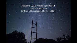 Jerusalem Lights Podcast Episode #42 - Vayeitzei: Fathers, Children, and Patterns in Time