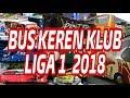 INILAH BUS KLUB LIGA 1 TERKEREN 2018!!!