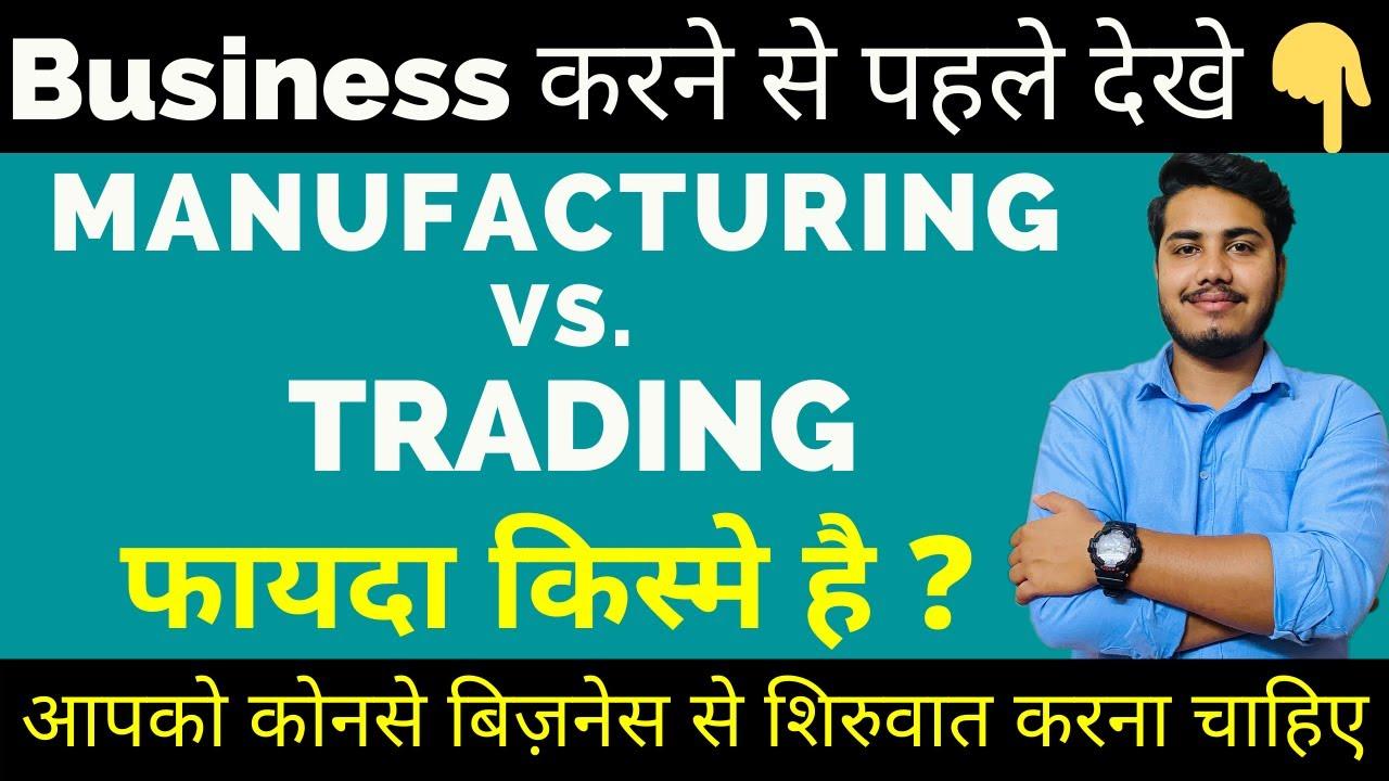 manufacturing vs trading business आपको कोनसे बिज़नेस से शिरुवात करना चाहिए