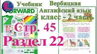 45 стр 22 раздел 2 класс учебник Вербицкая  Английский язык Forward