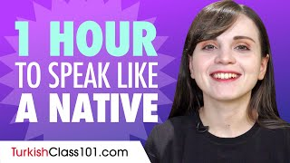 Do You Have 1 Hour? You Can Speak Like a Native Turkish Speaker