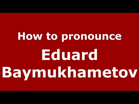 How to pronounce Eduard Baymukhametov (Russian/Russia)  - PronounceNames.com