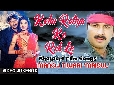 KEHU RATIYA KE ROK LE ( BHOJPURI FILM SONGS VIDEO JUKEBOX ) SINGER - MANOJ TIWARI 'MRIDUL'