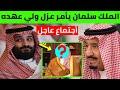 عاجل أجتماع تاريخي لآمراء آل سعود بقرار من الملك سلمان عزل ولي عهده بن سلمان وتعيين هذا الأمير