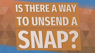 Is there a way to Unsend a snap?