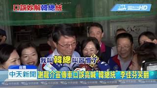 20190315中天新聞 謝龍介宣傳車口誤高喊「韓總統」 李佳芬笑翻