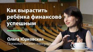 Как вырастить ребёнка финансово успешным (Ольга Юрковская)