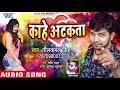 2018 का सबसे हिट गाना | Kahe Atkata मुहवा पर छटका | Neelkamal Singh | Bhojpuri Hit Songs 2018