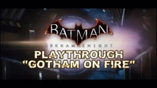 """BATMAN™: ARKHAM KNIGHT PLAYTHROUGH """"GOTHAM ON FIRE"""""""