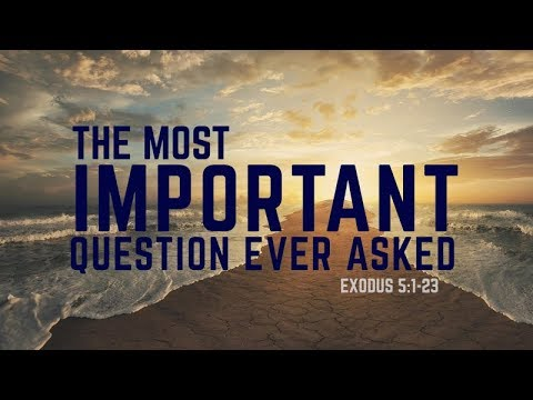 Exodus 5:1-23 The Most Important Question Ever Asked