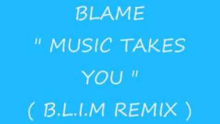 Blame - Music Takes You ( B.L.I.M Remix )