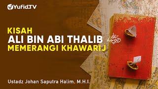 Kisah Ali bin Abi Thalib Memerangi Khawarij - Ustadz Johan Saputra Halim, M.H.I. - Ceramah Agama