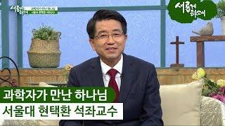 """""""과학자가 만난 하나님"""" - 서울대 현택환 석좌교수ㅣ새롭게 하소서"""