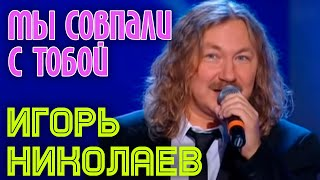 """Игорь Николаев """"Мы совпали с тобой"""""""