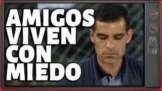 Amigos y socios de Rafa Márquez están viviendo con miedo