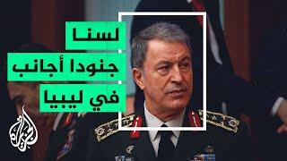 وزير الدفاع التركي: سنبقى في ليبيا من أجل تقديم التدريب والاستشارة
