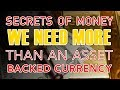 Secrets of Money: We Need More Than An Asset Backed Currency
