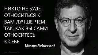 Никто не будет относиться к вам лучше, чем вы сами относитесь к себе Михаил Лабковский