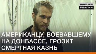 Американцу, воевавшему на Донбассе, грозит смертная казнь | Донбасc Реалии