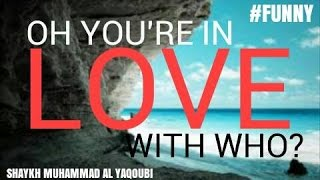 Oh You're In Love, With Who? | Shaykh Muhammad Al-Yaqoubi | #FUNNY