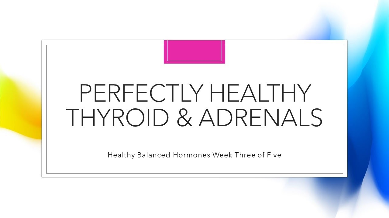 Perfectly Healthy Thyroid & Adrenals Week 3 of 5 Healthy Balanced Hormones