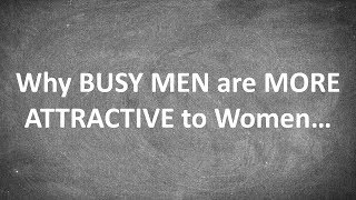 Why BUSY MEN are MORE ATTRACTIVE to Women...