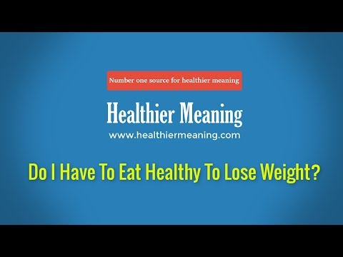 Do I Have To Eat Healthy To Lose Weight?