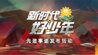 《新时代好少年先进事迹发布活动》 20190609|CCTV少儿