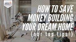 How to Save Money Building Your Dream Home  (our top tips!)
