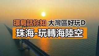 [環島話你知 大灣區好玩D] 珠海-玩轉海陸空 [中字]