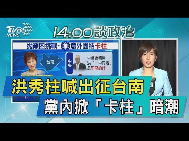 【說政治】洪秀柱喊出征台南 黨內掀「卡柱」暗潮
