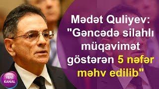 """Mədət Quliyev: """"Gəncədə silahlı müqavimət göstərən 5 nəfər məhv edilib"""""""