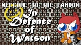 In Defence of Watson [Welcome to the Fandom]