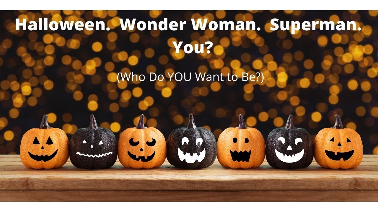 Halloween.  Wonder Woman.  Superman.  You?  (Who Do YOU Want to Be?)