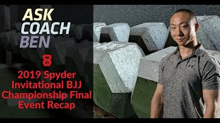 Ask Coach Ben - 2019 Spyder Invitational BJJ Championship Final Event Recap