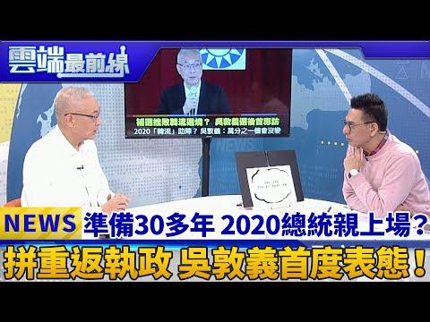 準備30多年 2020總統親上場? 拼重返執政 吳敦義首度表態!|雲端最前線 EP561精華