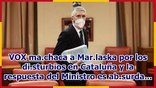 VOX ma.chaca a Mar.laska por los di.sturbios en Cataluña y la respuesta del Ministro es ab.surda...