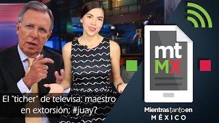 """El """"ticher"""" de televisa: maestro en extorsión; #juay? -Mientras Tanto en México"""