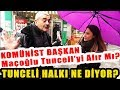 Komünist Başkan Maçoğlu Tunceli'yi Alır Mı? Tunceli Halkı Ne Diyor?