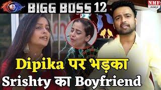 Bigg Boss 12: Dipika पर भड़का Srishty का Boyfriend, बोल दी इतनी बुरी बात