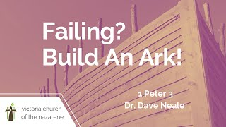 Failing? Build An Ark! | Dr. Dave Neale | February 21, 2021 | Victoria Church of the Nazarene