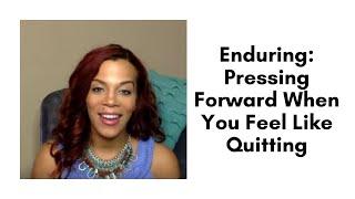 Enduring: Pressing Forward When You Feel Like Quitting