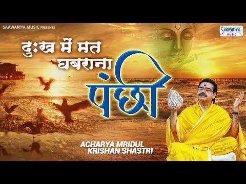 दुख में मत घबराना पंछी ~ मनुष्य के जीवन की दर्द भरी सच्चाई ~ Mridul Krishna Shastri ~ Saawariya