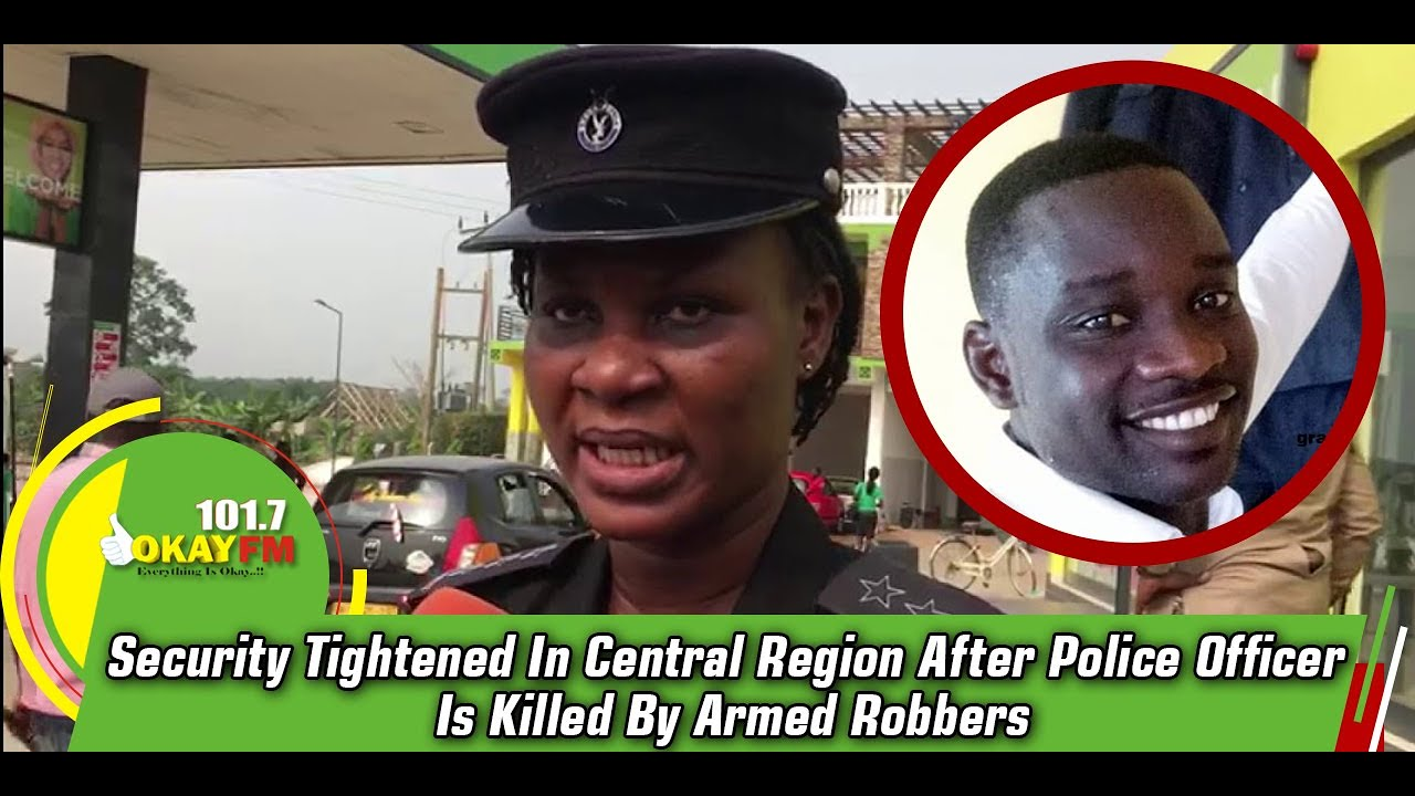 Security Tightened In Central Region After Police Officer Is Killed By Armed Robbers