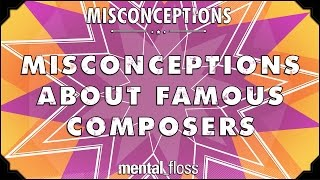 Misconceptions about Famous Composers- mental_floss on YouTube (Ep. 48)