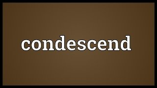 Condescend Meaning