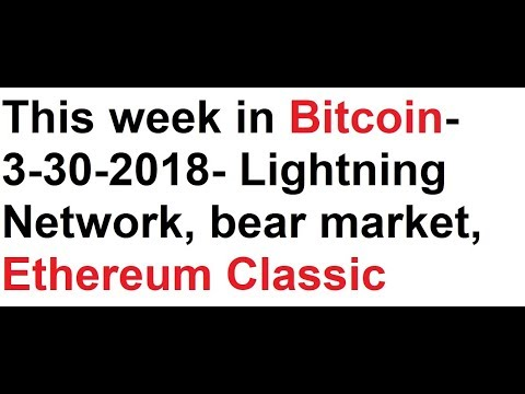 This week in Bitcoin- 3-30-2018- Lightning Network, bear market, Ethereum Classic