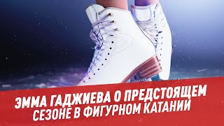Эмма Гаджиева о предстоящем сезоне в фигурном катании Мастера спорта