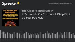 If Your Ass Is On Fire, Jam A Chop Stick Up Your Pee Hole